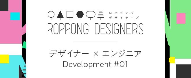 ROPPONGI DESIGNERS デザイナー X エンジニア Development #01